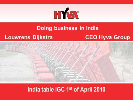 Doing business in India Louwrens Dijkstra CEO Hyva Group India table IGC 1 st of April 2010.