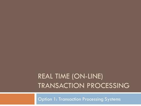 REAL TIME (ON-LINE) TRANSACTION PROCESSING Option 1: Transaction Processing Systems.