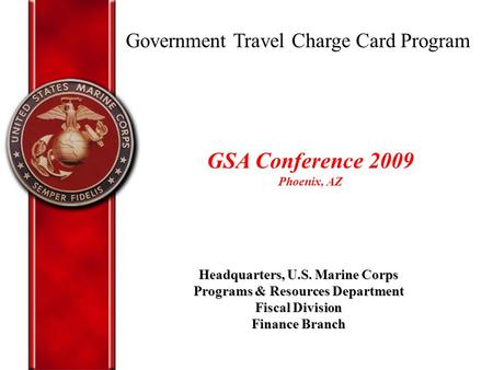 Government Travel Charge Card Program Headquarters, U.S. Marine Corps Programs & Resources Department Fiscal Division Finance Branch GSA Conference 2009.