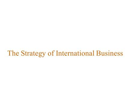 The Strategy of International Business. Introduction What actions can managers take to compete more effectively as an international business? How can.