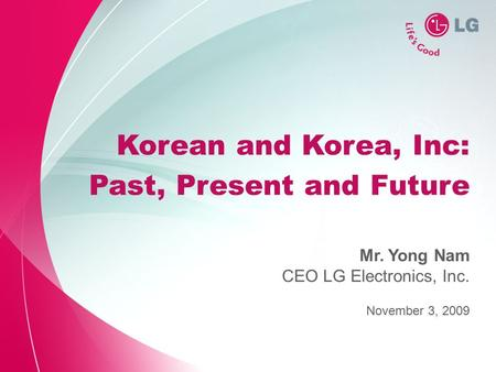 Korean and Korea, Inc: Past, Present and Future November 3, 2009 Mr. Yong Nam CEO LG Electronics, Inc.