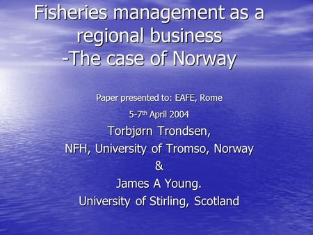 Fisheries management as a regional business -The case of Norway Paper presented to: EAFE, Rome 5-7 th April 2004 Torbjørn Trondsen, NFH, University of.