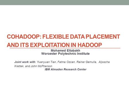 COHADOOP: FLEXIBLE DATA PLACEMENT AND ITS EXPLOITATION IN HADOOP Mohamed Eltabakh Worcester Polytechnic Institute Joint work with: Yuanyuan Tian, Fatma.