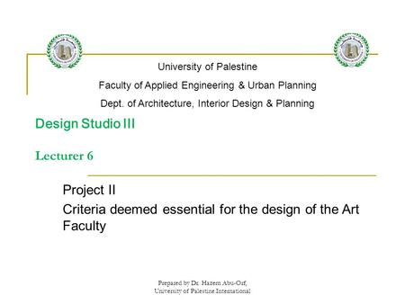Prepared by Dr. Hazem Abu-Orf, University of Palestine International Design Studio III Lecturer 6 Project II Criteria deemed essential for the design of.