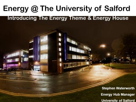The University of Salford Introducing The Energy Theme & Energy House Stephen Waterworth Energy Hub Manager University of Salford.