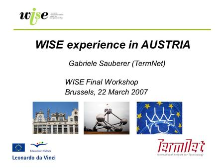 WISE experience in AUSTRIA WISE Final Workshop Brussels, 22 March 2007 Gabriele Sauberer (TermNet)