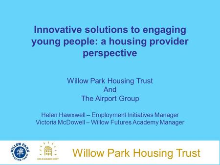 Willow Park Housing Trust Innovative solutions to engaging young people: a housing provider perspective Willow Park Housing Trust And The Airport Group.