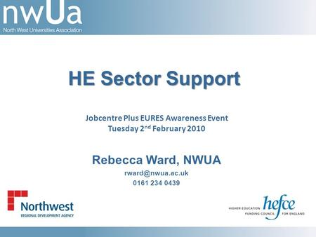 Rebecca Ward, NWUA 0161 234 0439 HE Sector Support Jobcentre Plus EURES Awareness Event Tuesday 2 nd February 2010.