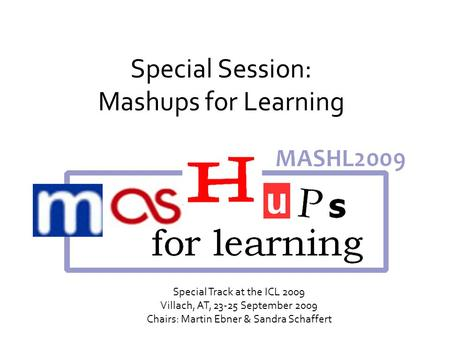 Special Session: Mashups for Learning Special Track at the ICL 2009 Villach, AT, 23-25 September 2009 Chairs: Martin Ebner & Sandra Schaffert.