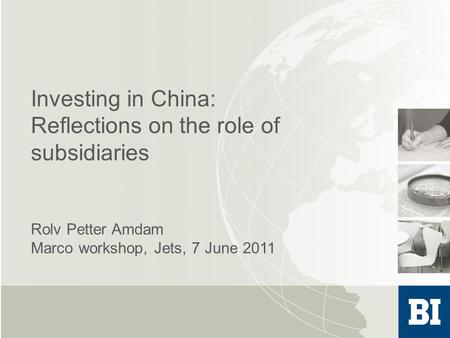 Investing in China: Reflections on the role of subsidiaries Rolv Petter Amdam Marco workshop, Jets, 7 June 2011.