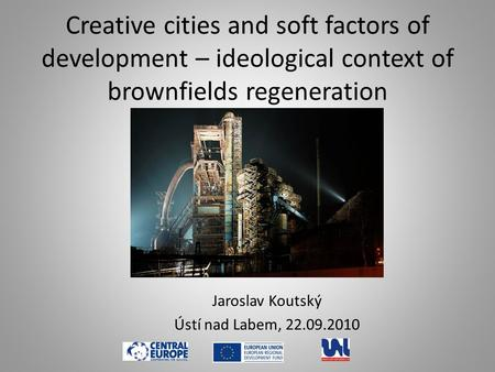 Creative cities and soft factors of development – ideological context of brownfields regeneration Jaroslav Koutský Ústí nad Labem, 22.09.2010.