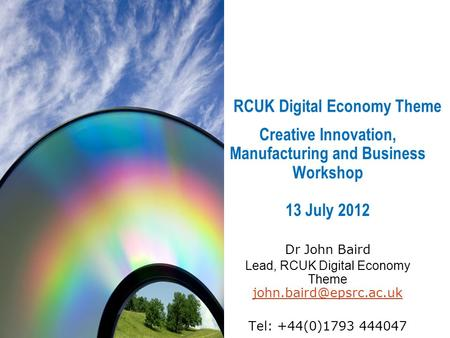 RCUK Digital Economy Theme Creative Innovation, Manufacturing and Business Workshop 13 July 2012 Dr John Baird Lead, RCUK Digital Economy Theme