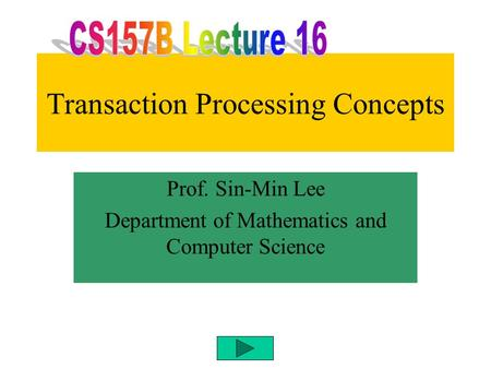 Transaction Processing Concepts Prof. Sin-Min Lee Department of Mathematics and Computer Science.