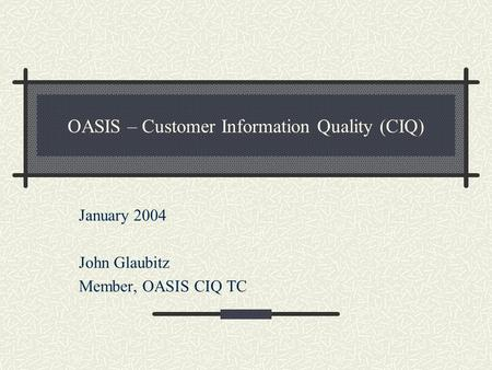 OASIS – Customer Information Quality (CIQ) January 2004 John Glaubitz Member, OASIS CIQ TC.