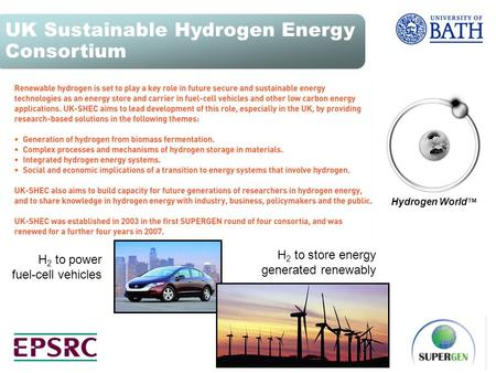 H 2 to power fuel-cell vehicles H 2 to store energy generated renewably Hydrogen World TM UK Sustainable Hydrogen Energy Consortium.