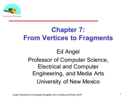 1 Angel: Interactive Computer Graphics 4E © Addison-Wesley 2005 Chapter 7: From Vertices to Fragments Ed Angel Professor of Computer Science, Electrical.