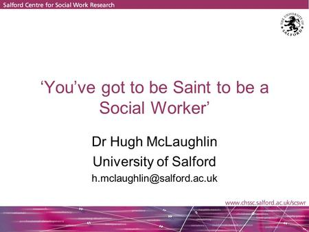 'You've got to be Saint to be a Social Worker' Dr Hugh McLaughlin University of Salford