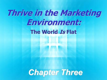 Thrive in the Marketing Environment: The World Is Flat Chapter Three.