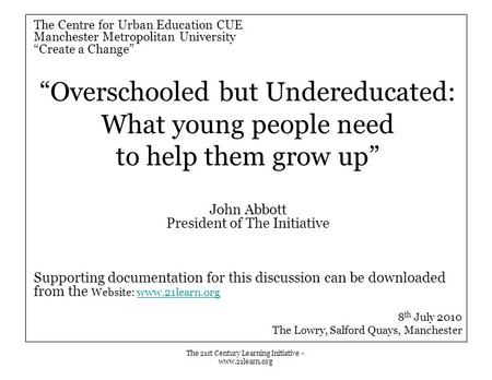"The 21st Century Learning Initiative - www.21learn.org The Centre for Urban Education CUE Manchester Metropolitan University ""Create a Change"" ""Overschooled."