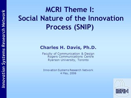 Innovation Systems Research Network MCRI Theme I: Social Nature of the Innovation Process (SNIP) Charles H. Davis, Ph.D. Faculty of Communication & Design.