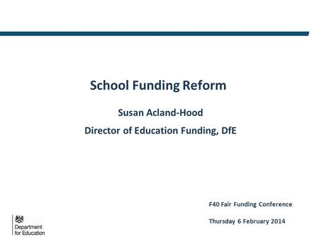 School Funding Reform Susan Acland-Hood Director of Education Funding, DfE F40 Fair Funding Conference Thursday 6 February 2014.