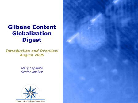 Gilbane Content Globalization Digest Introduction and Overview August 2009 Mary Laplante Senior Analyst.