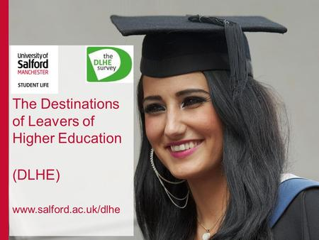 The Destinations of Leavers of Higher Education (DLHE) www.salford.ac.uk/dlhe.