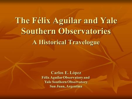 The Félix Aguilar and Yale Southern Observatories A Historical Travelogue Carlos E. López Félix Aguilar Observatory and Yale Southern Observatory San Juan,