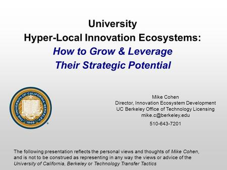 University Hyper-Local Innovation Ecosystems: How to Grow & Leverage Their Strategic Potential Mike Cohen Director, Innovation Ecosystem <strong>Development</strong> UC.