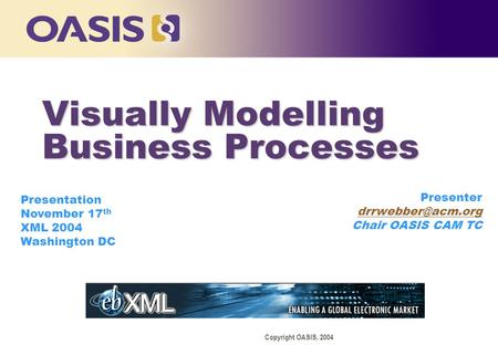 Copyright OASIS, 2004 Presenter Chair OASIS CAM TC Presentation November 17 th XML 2004 Washington DC Visually Modelling Business Processes.