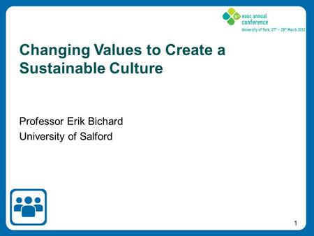 1 Professor Erik Bichard University of Salford Changing Values to Create a Sustainable Culture.