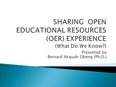 Presented by Bernard Acquah Obeng (Ph.D.).  What are OER?  Elements of OER  Why use OER?  How to use OER?  Where can I find OER?  How to evaluate.