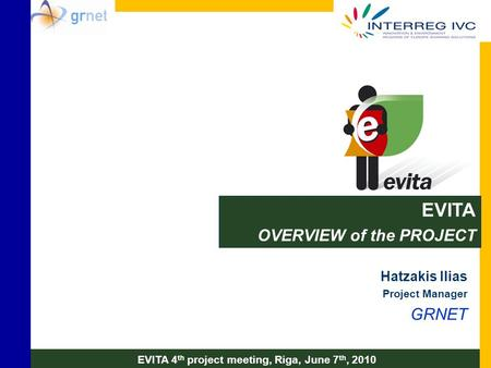 EVITA OVERVIEW of the PROJECT Hatzakis Ilias Project Manager GRNET EVITA 4 th project meeting, Riga, June 7 th, 2010.