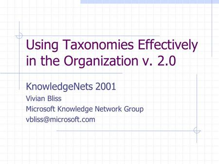 Using Taxonomies Effectively in the Organization v. 2.0 KnowledgeNets 2001 Vivian Bliss Microsoft Knowledge Network Group