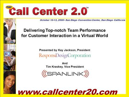 Www.callcenter20.com October 10-13, 2006 San Diego Convention Center, San Diego California Delivering Top-notch Team Performance for Customer Interaction.