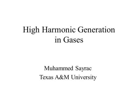High Harmonic Generation in Gases Muhammed Sayrac Texas A&M University.