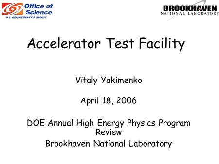 Accelerator Test Facility Vitaly Yakimenko April 18, 2006 DOE Annual High Energy Physics Program Review Brookhaven National Laboratory.