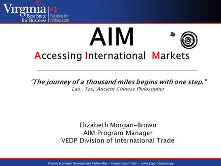 AIM Accessing International Markets The journey of a thousand miles begins with one step. Lao- Tzu, Ancient Chinese Philosopher Elizabeth Morgan-Brown.