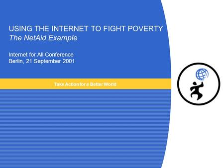 USING THE INTERNET TO FIGHT POVERTY The NetAid Example Internet for All Conference Berlin, 21 September 2001 Take Action for a Better World.