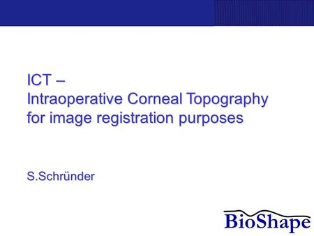 ICT – Intraoperative Corneal Topography for image registration purposes S.Schründer.