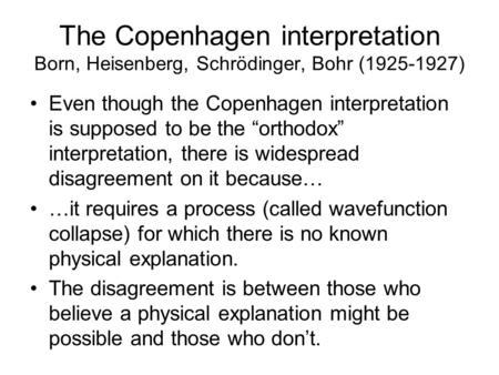 "The Copenhagen interpretation Born, Heisenberg, Schrödinger, Bohr (1925-1927) Even though the Copenhagen interpretation is supposed to be the ""orthodox"""