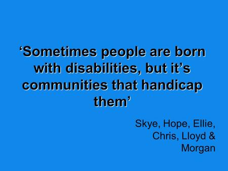 'Sometimes people are born with disabilities, but it's communities that handicap them' Skye, Hope, Ellie, Chris, Lloyd & Morgan.