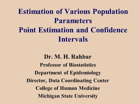 Estimation of Various Population Parameters Point Estimation and Confidence Intervals Dr. M. H. Rahbar Professor of Biostatistics Department of Epidemiology.