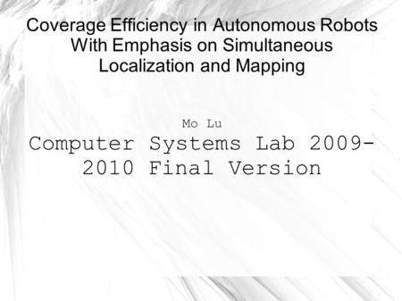 Coverage Efficiency in Autonomous Robots With Emphasis on Simultaneous Localization and Mapping Mo Lu Computer Systems Lab 2009- 2010 Final Version.
