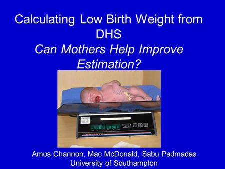 Calculating Low Birth Weight from DHS Can Mothers Help Improve Estimation? Amos Channon, Mac McDonald, Sabu Padmadas University of Southampton.