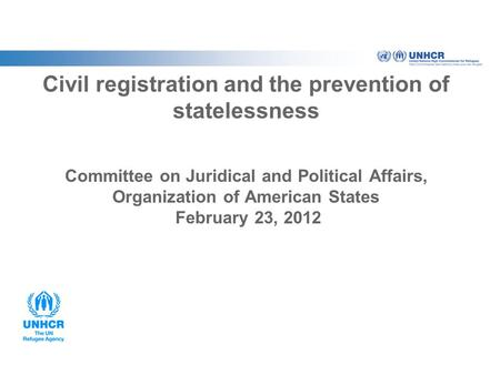Civil registration and the prevention of statelessness Committee on Juridical and Political Affairs, Organization of American States February 23, 2012.