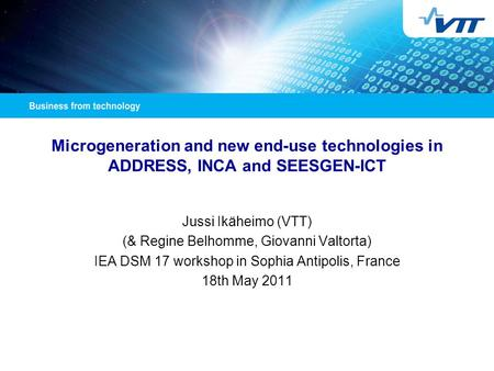 Microgeneration and new end-use technologies in ADDRESS, INCA and SEESGEN-ICT Jussi Ikäheimo (VTT) (& Regine Belhomme, Giovanni Valtorta) IEA DSM 17 workshop.