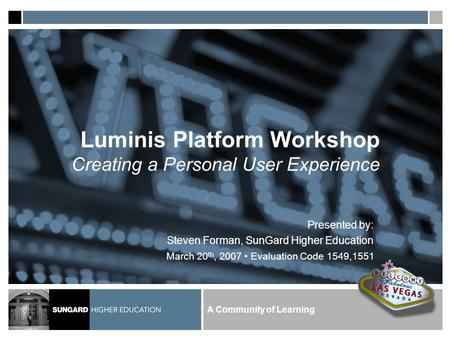 A Community of Learning Luminis Platform Workshop Creating a Personal User Experience Presented by: Steven Forman, SunGard Higher Education March 20 th,