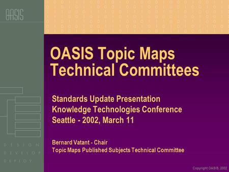 Copyright OASIS, 2002 OASIS Topic Maps Technical Committees Standards Update Presentation Knowledge Technologies Conference Seattle - 2002, March 11 Bernard.