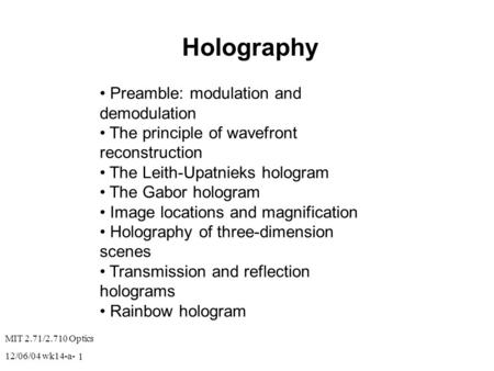 MIT 2.71/2.710 Optics 12/06/04 wk14-a- 1 Holography Preamble: modulation and demodulation The principle of wavefront reconstruction The Leith-Upatnieks.